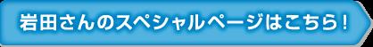 岩田さんのスペシャルページはこちら!