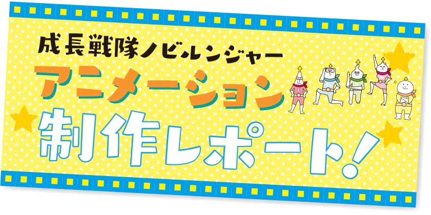 成長戦隊ノビルンジャーアニメーション制作レポート!