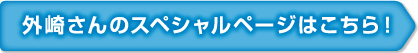 外崎さんのスペシャルページはこちら!