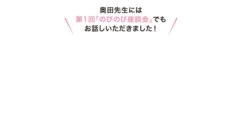 奥田先生には第1回「のびのび座談会」でもお話しいただきました!