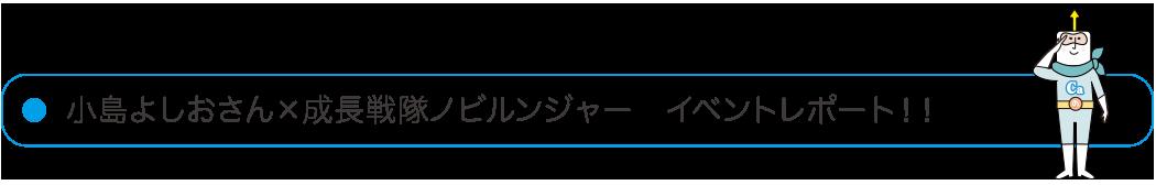 小島よしおさん×成長戦隊ノビルンジャーイベントレポート!!