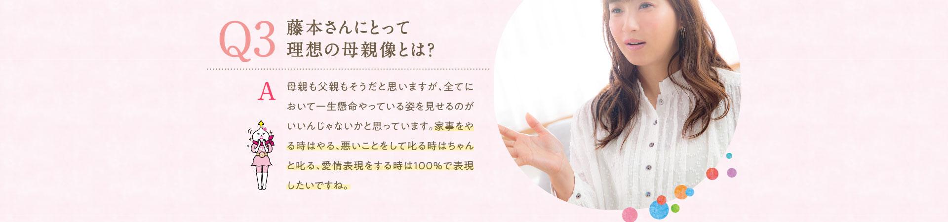 Q3 藤本さんにとって理想の母親像とは?