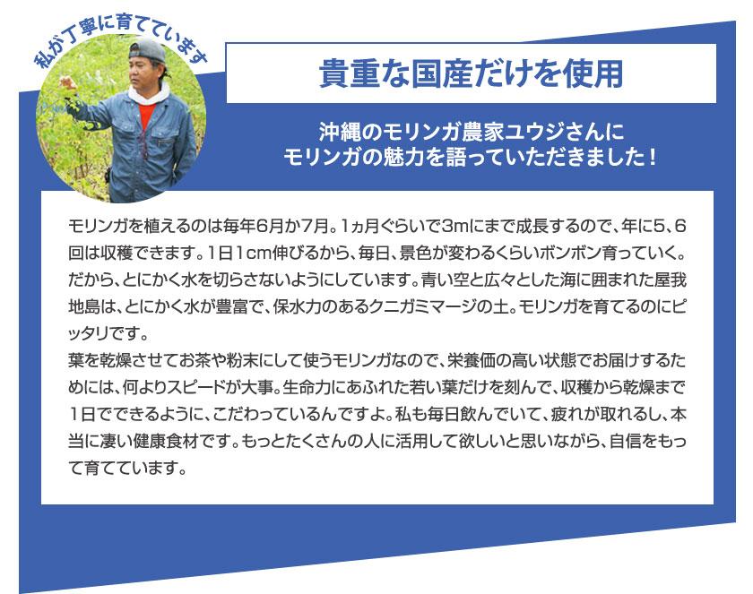 貴重な国産だけを使用 沖縄のモリンガ農家ユウジさんにモリンガの魅力を語っていただきました! モリンガを植えるのは毎年6月か7月。1ヵ月ぐらいで3mにまで成長するので、年に5、6回は収穫できます。1日1cm伸びるから、毎日、景色が変わるくらいボンボン育っていく。だから、とにかく水を切らさないようにしています。青い空と広々とした海に囲まれた屋我地島は、とにかく水が豊富で、保水力のあるクニガミマージの土。モリンガを育てるのにピッタリです。葉を乾燥させてお茶や粉末にして使うモリンガなので、栄養価の高い状態でお届けするためには、何よりスピードが大事。生命力にあふれた若い葉だけを刻んで、収穫から乾燥まで1日でできるように、こだわっているんですよ。私も毎日飲んでいて、疲れが取れるし、本当に凄い健康食材です。もっとたくさんの人に活用して欲しいと思いながら、自信をもって育てています。