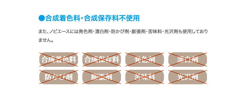 合成着色料・合成保存料不使用 また、ノビエースには発色剤・漂白剤・防かび剤・膨張剤・苦味料・光沢剤も使用しておりません。