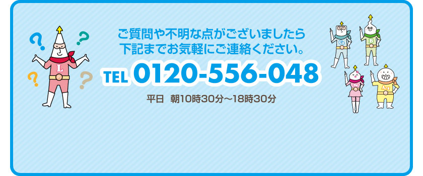 ご質問や不明な点がございましたら下記までお気軽にご連絡ください。TEL 0120-556-048