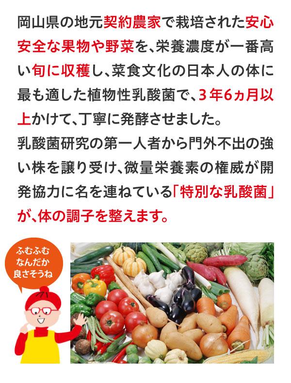 岡山件の地元契約農家で栽培された安心安全な果物や野菜を、栄養濃度が一番高い旬に収穫し、菜食文化の日本人の体にに最も適した植物性乳酸菌で、3年6ヵ月以上かけて、丁寧に発酵させました。乳酸菌研究の第一人者から門外不出の強い株を譲り受け、微量栄養素の権威が開発協力に名を連ねている「特別な乳酸菌」が、体の調子を整えます。