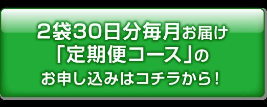 2袋30日分毎月お届け「定期便コース」のお申し込みはコチラから!
