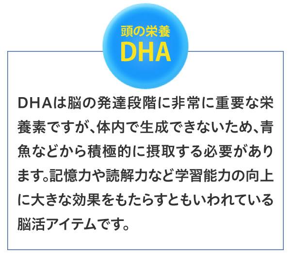 頭の栄養DHA DHAは脳の発達段階に非常に重要な栄養素ですが、体内で生成できないため、青魚などから積極的に摂取する必要があります。記憶力や読解力など学習能力の向上に大きな効果をもたらすともいわれている脳活アイテムです。
