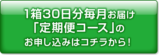 1箱30日分毎月お届け「定期便コース」のお申し込みはコチラから!