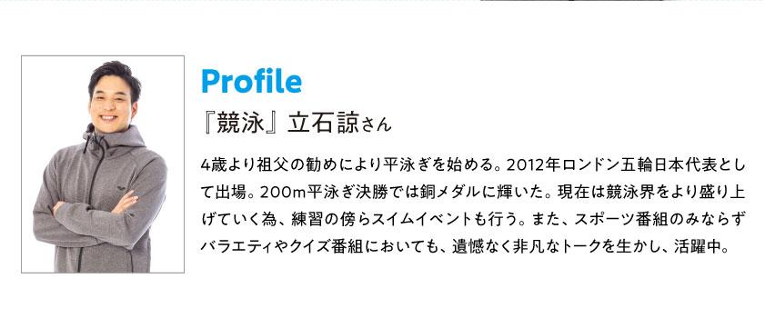 Profile 『競泳』立石諒さん 4歳より祖父の勧めにより平泳ぎを始める。2012年ロンドン五輪日本代表として出場。200m平泳ぎ決勝では銅メダルに輝いた。現在は競泳界をより盛り上げていく為、練習の傍らスイムイベントも行う。また、スポーツ番組のみならずバラエティやクイズ番組においても、遺憾なく非凡なトークを生かし、活躍中。