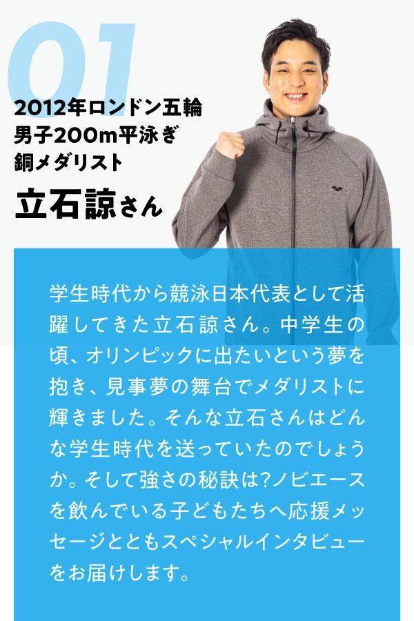 01 2012年ロンドン五輪 男子200m平泳ぎ銅メダリスト 立石諒さん 学生時代から競泳日本代表として活躍してきた立石諒さん。中学生の頃、オリンピックに出たいという夢を抱き、見事夢の舞台でメダリストに輝きました。そんな立石さんはどんな学生時代を送っていたのでしょうか。そして強さの秘訣は?ノビエースを飲んでいる子どもたちへ応援メッセージとともスペシャルインタビューをお届けします。