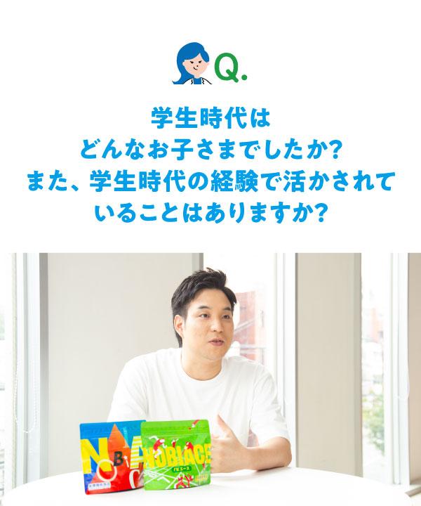 Q.学生時代はどんなお子さまでしたか?また、学生時代の経験で活かされていることはありますか?