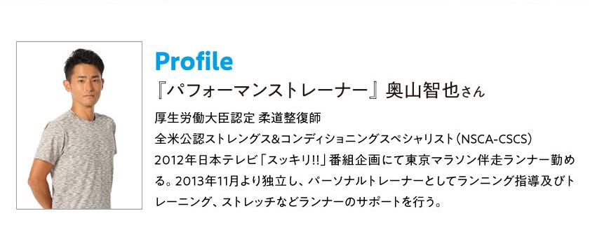 Profile 『パフォーマンストレーナー』 奥山智也さん 厚生労働大臣認定 柔道整復師 全米公認ストレングス&コンディショニングスペシャリスト(NSCA-CSCS)2012年日本テレビ「スッキリ!!」番組企画にて東京マラソン伴走ランナー勤める。2013年11月より独立し、パーソナルトレーナーとしてランニング指導及びトレーニング、ストレッチなどランナーのサポートを行う。