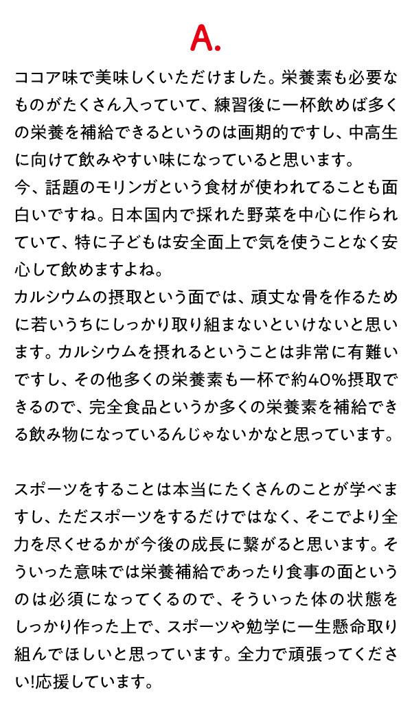 A.ココア味で美味しくいただけました。栄養素も必要なものがたくさん入っていて、練習後に一杯飲めば多くの栄養を補給できるというのは画期的ですし、中高生に向けて飲みやすい味になっていると思います。今、話題のモリンガという食材が使われてることも面白いですね。日本国内で採れた野菜を中心に作られていて、特に子どもは安全面上で気を使うことなく安心して飲めますよね。カルシウムの摂取という面では、頑丈な骨を作るために若いうちにしっかり取り組まないといけないと思います。カルシウムを摂れるということは非常に有難いですし、その他多くの栄養素も一杯で約40%摂取できるので、完全食品というか多くの栄養素を補給できる飲み物になっているんじゃないかなと思っています。スポーツをすることは本当にたくさんのことが学べますし、ただスポーツをするだけではなく、そこでより全力を尽くせるかが今後の成長に繋がると思います。そういった意味では栄養補給であったり食事の面というのは必須になってくるので、そういった体の状態をしっかり作った上で、スポーツや勉学に一生懸命取り組んでほしいと思っています。全力で頑張ってください!応援しています。