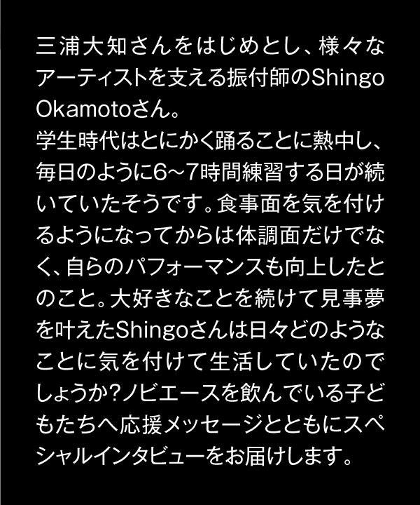 三浦大知さんをはじめとし、様々なアーティストを支える振付師のShingo Okamotoさん。学生時代はとにかく踊ることに熱中し、毎日のように6~7時間練習する日が続いていたそうです。食事面を気を付けるようになってからは体調面だけでなく、自らのパフォーマンスも向上したとのこと。大好きなことを続けて見事夢を叶えたShingoさんは日々どのようなことに気を付けて生活していたのでしょうか?ノビエースを飲んでいる子どもたちへ応援メッセージとともにスペシャルインタビューをお届けします。