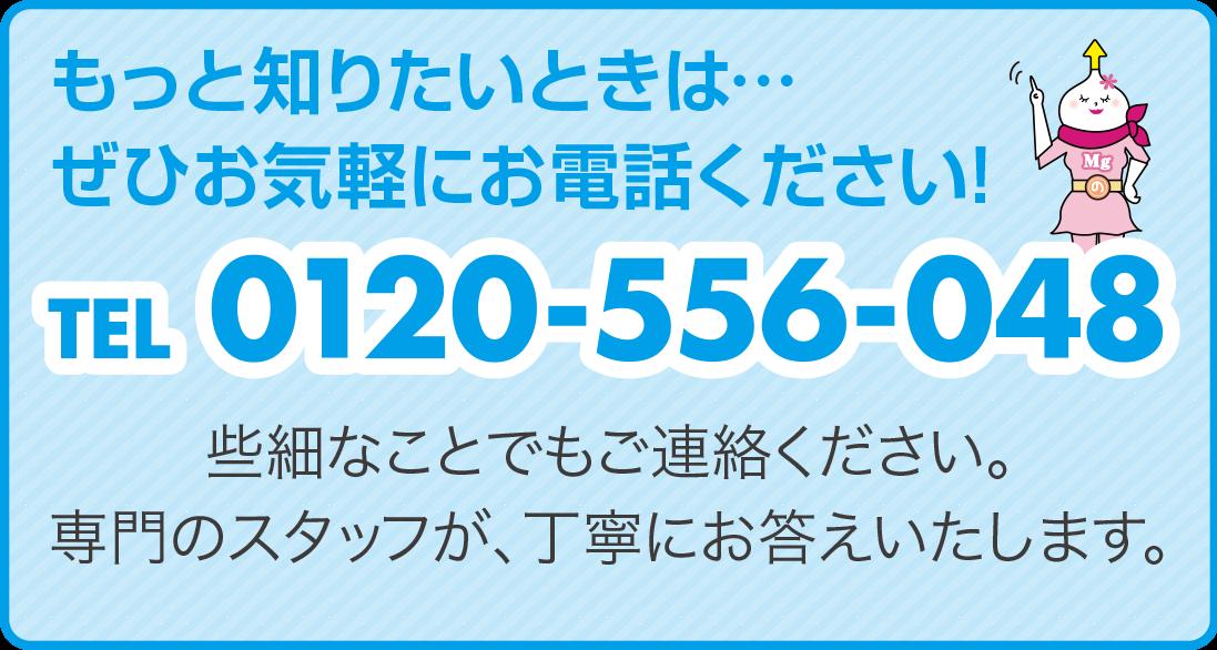 もっと知りたいときは…ぜひお気軽にお電話ください! TEL 0120-556-048