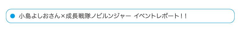 小島よしおさん×成長戦隊ノビルンジャー イベントレポート!!