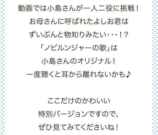 動画では小島さんが一人二役に挑戦!お母さんに呼ばれたよしお君はずいぶんと物知りみたい・・・!?「ノビルンジャーの歌」は小島さんのオリジナル!一度聴くと耳から離れないかも♪ここだけのかわいい特別バージョンですので、ぜひ見てくださいね!