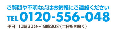 ご質問や不明な点はお気軽にご連絡ください、TEL0120-556-048 平日 朝10時30分〜18時30分(14時〜15時の間は休憩)